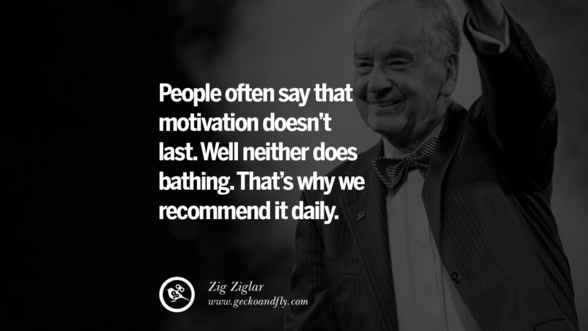 People often say that motivation doesn't last. Well neither does bathing. That's why we recommend it daily. - Zig Ziglar positive quotes for the day about life attitude thinking instagram pinterest facebook twitter