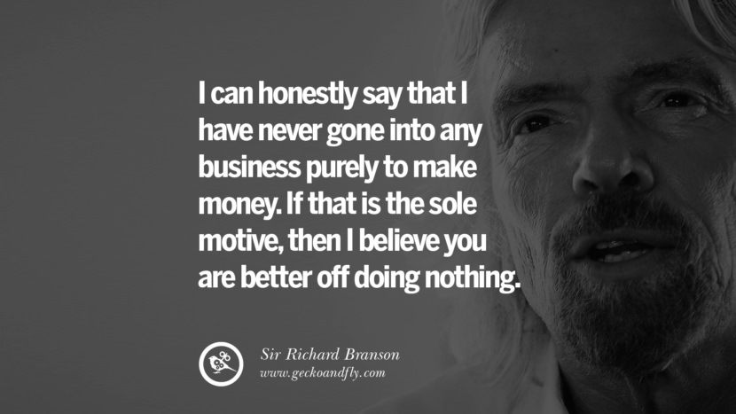I can honestly say that I have never gone into any business purely to make money. If that is the sole motive, then I believe you are better off doing nothing. sir richard branson necker island book house quotes wife worth wiki virgin space biography pinterest instagram facebook twitter