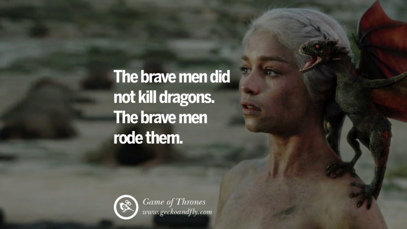 The brave men did not kill dragons. The brave men rode them. Game of Thrones Quotes pinterest instagram facebook twitter HBO emilia clarke lannister jon snow season 4 king joffrey