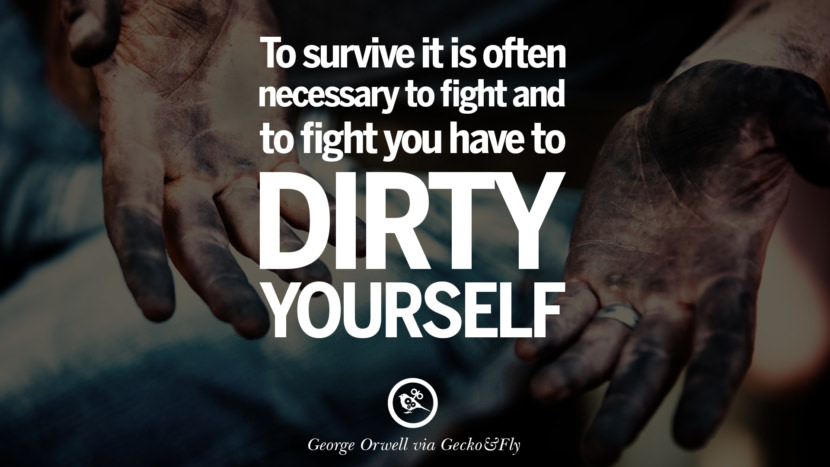 To survive it is often necessary to fight and to fight you have to dirty yourself. George Orwell Quotes From Shooting An Elephant, 1984 and Animal Farm instagram facebook twitter pinterest