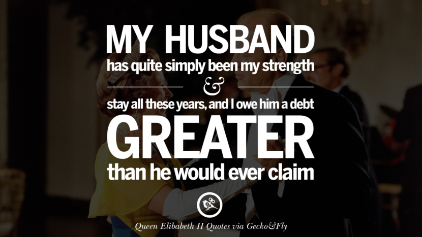 My husband has quite simply been my strength and stay all these years, and I owe him a debt greater than he would ever claim. Majesty Quotes By Queen Elizabeth II instagram facebook twitter pinterest