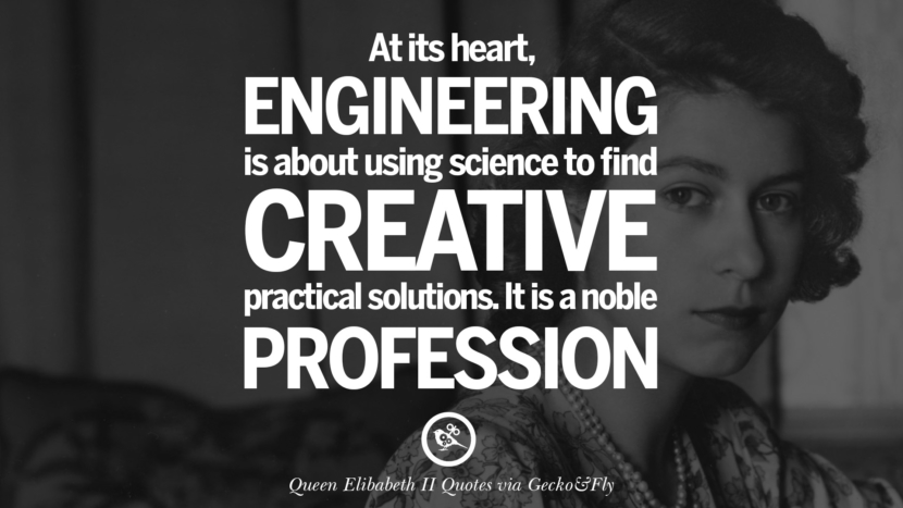At its heart, engineering is about using science to find creative practical solutions. It is a noble profession. Majesty Quotes By Queen Elizabeth II instagram facebook twitter pinterest