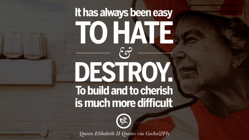 It has always been easy to hate and destroy. To build and to cherish is much more difficult. Quotes By Queen Elizabeth II