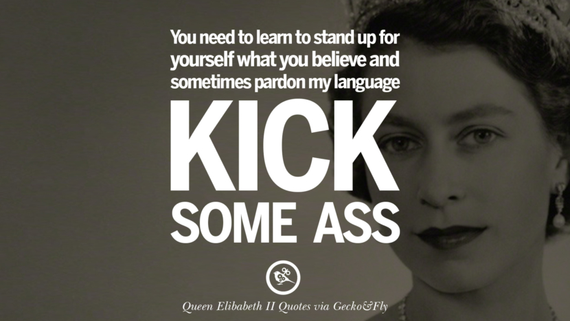 You need to learn to stand up for yourself what you believe and sometimes pardon my language - Kick some ass. Quotes By Queen Elizabeth II