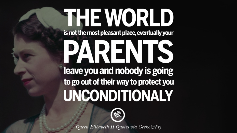 The world is not the most pleasant place, eventually your parents leave you and nobody is going to go out of their way to protect unconditionally. Quotes By Queen Elizabeth II