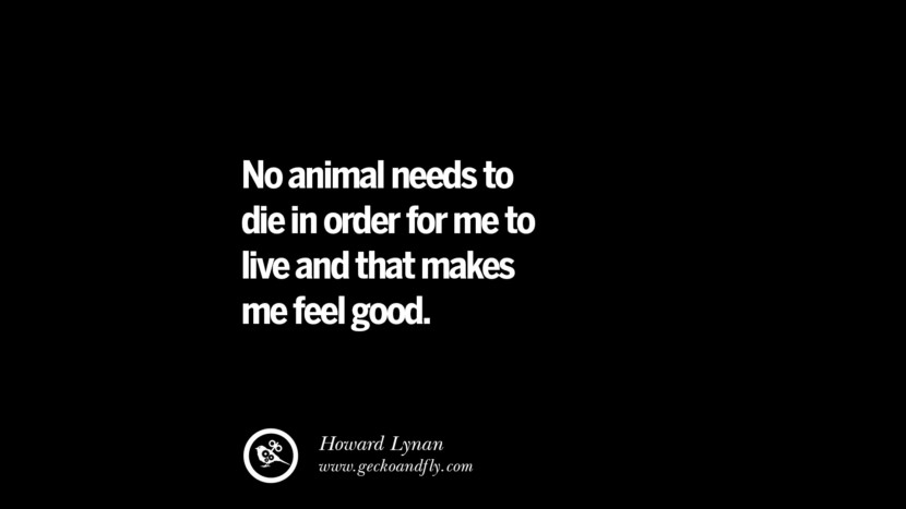 No animal needs to die in order for me to live and that makes me feel good. - Howard Lynan
