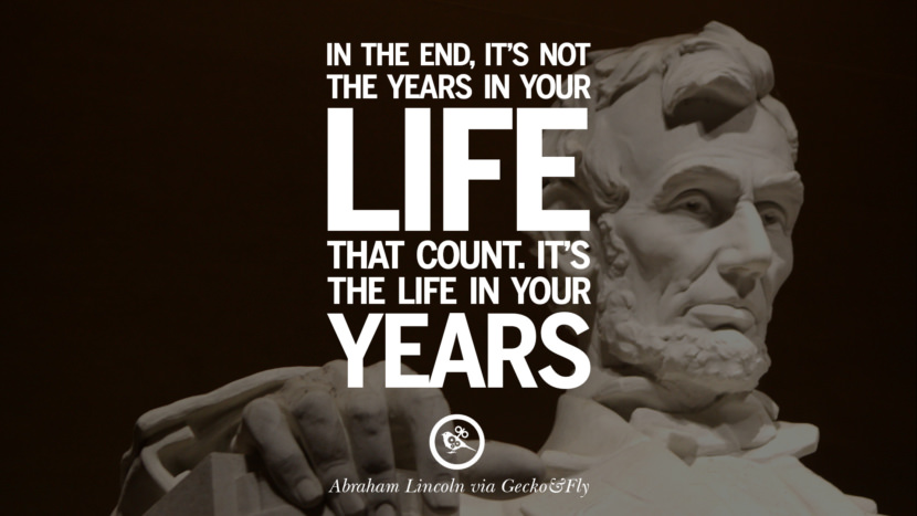In the end, it's not the years in your life that count. It's the life in your years. - Abraham Lincoln Greatest Abraham Lincoln Quotes on Civil War, Liberties, Slavery and Freedom
