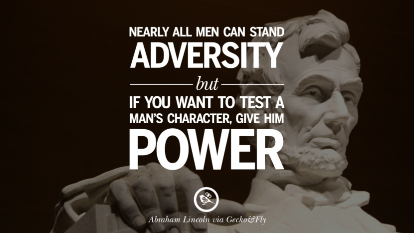 Nearly all men can stand adversity but if you want to test a man's character, give him power. - Abraham Lincoln Greatest Abraham Lincoln Quotes on Civil War, Liberties, Slavery and Freedom