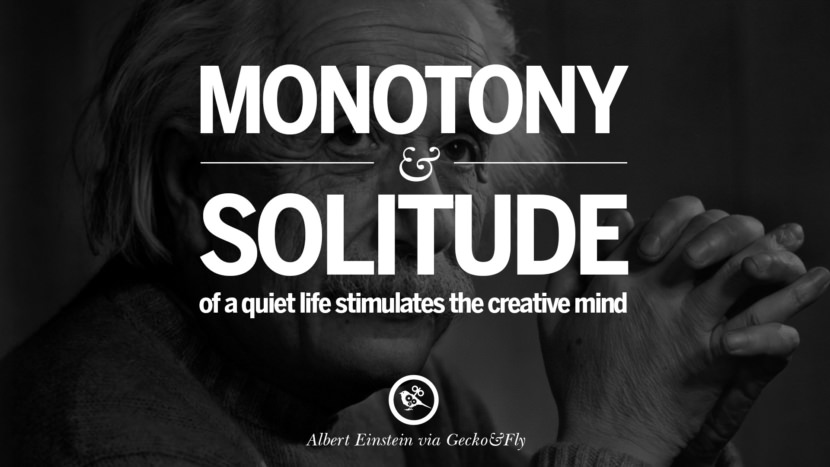 Monotony and solitude of a quiet life stimulates the creative mind. Beautiful Albert Einstein Quotes on God, Life, Knowledge and Imagination