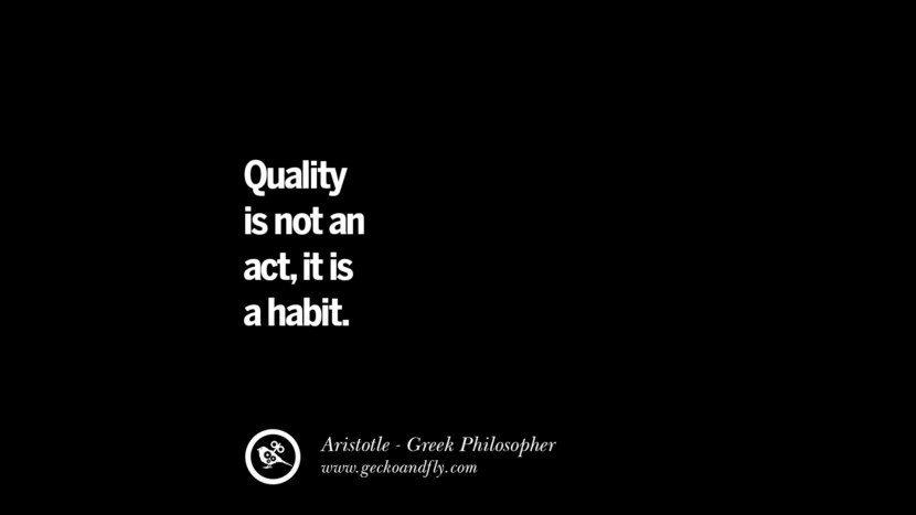Quality is not an act, it is a habit. Famous Aristotle Quotes on Ethics, Love, Life, Politics and Education