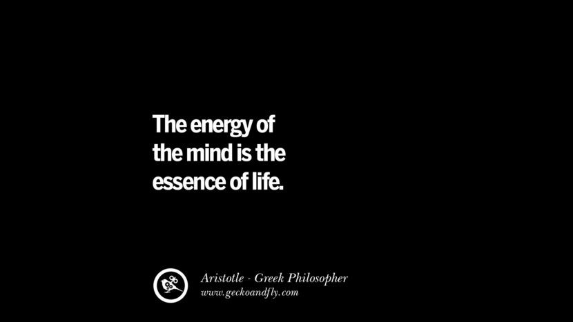 The energy of the mind is the essence of life. Famous Aristotle Quotes on Ethics, Love, Life, Politics and Education
