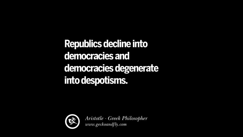Republics decline into democracies and democracies degenerate into despotism. Famous Aristotle Quotes on Ethics, Love, Life, Politics and Education