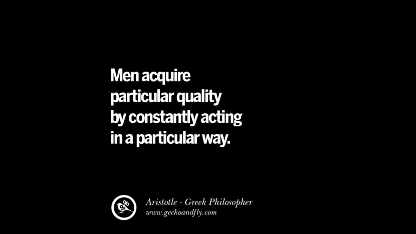 Men acquire particular quality by constantly acting in a particular way. Famous Aristotle Quotes on Ethics, Love, Life, Politics and Education