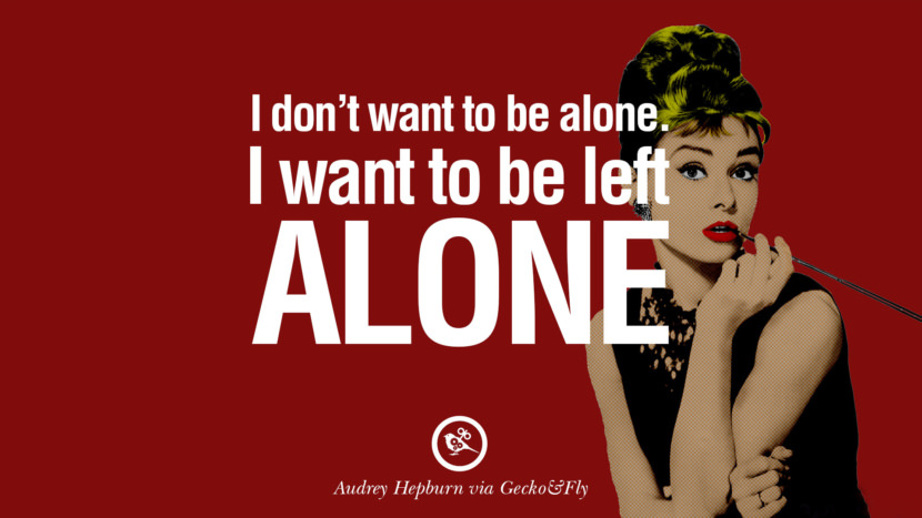 I don't want to be alone. I want to be left alone. Fashionable Audrey Hepburn Quotes on Life, Fashion, Beauty and Woman