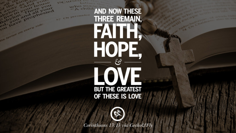 And now these three remain - Faith, Hope and Love, but the greatest of these is love. - Corinthians 13:13