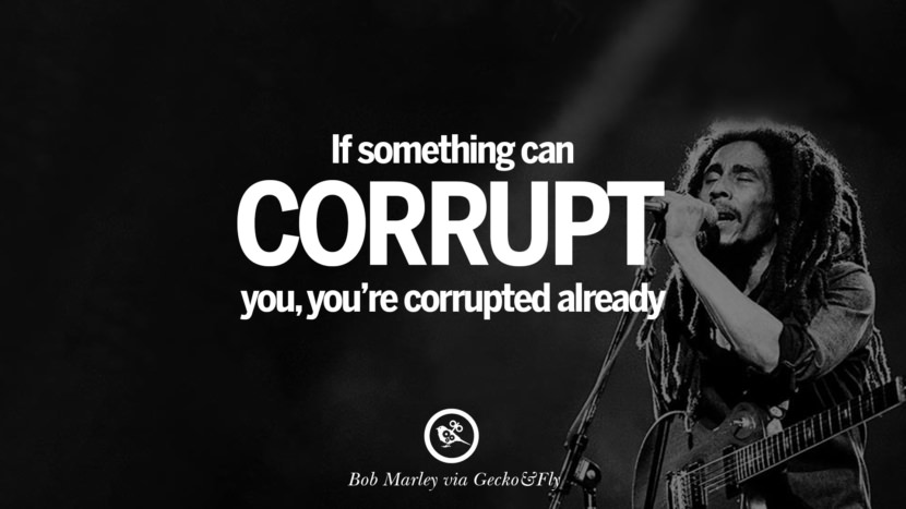 If something can corrupt you, you're corrupted already. Bob Marley Quotes And Frases