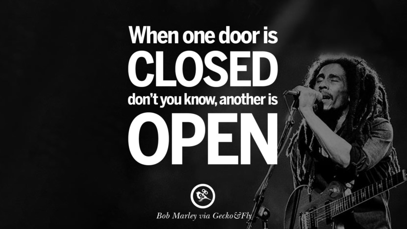 When one door is closes, don't you know, another is open. Bob Marley Quotes And Frases