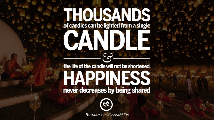 Thousands of candles can be lighted from a single candle and the life of the candle will not be shortened. Happiness never decreases by being shared. Beautiful Zen and Tibetan Buddhism Quotes on Enlightenment