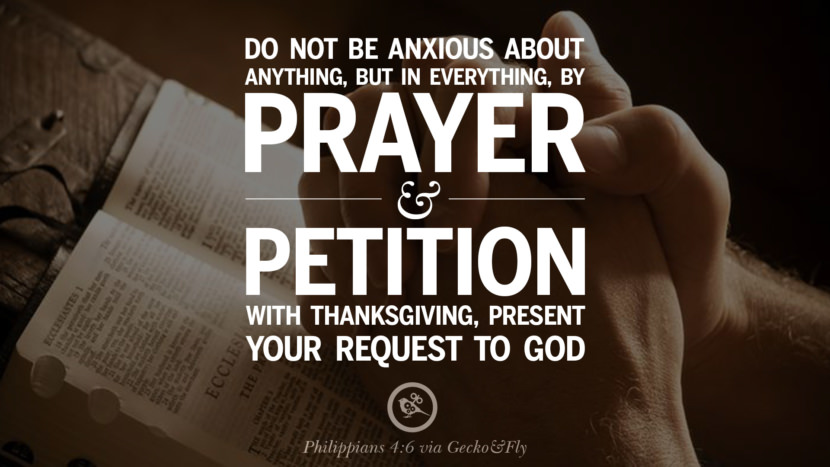 Don't be anxious about anything, but in everything, by prayer and petition with thanksgiving, present you request to God. - Philippians 4:6 Beautiful Holy Bible Verses by John, Jeremiah, Genesis, Matthew, Philippians and Proverbs