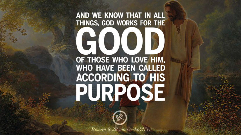 And we know that in all things, God works for the good of those who love him, who have been called according to his purpose. - Roman 8:28