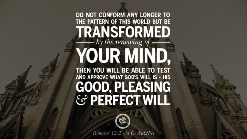 Do not conform any longer to the pattern of this world but be transformed by the renewing of your mind. Then you will be able to test and approve what God's will is - His Good, Pleasing and Perfect Will. - Romans 12:2