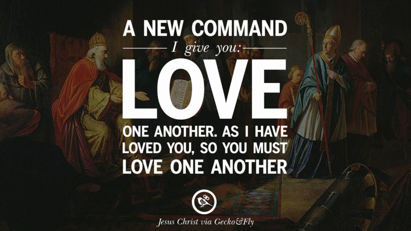 A new command I gave you: Love one another. As I have loved you, so you must love one another. Quote by Jesus Christ