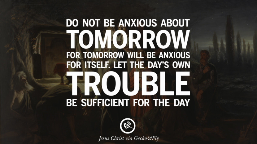 Do no be anxious about tomorrow for tomorrow will be anxious for itself. Let the day's own trouble be sufficient for the day. Holy Bible Quotes By Jesus Christ On Life, God, Haven, Sin and Faith