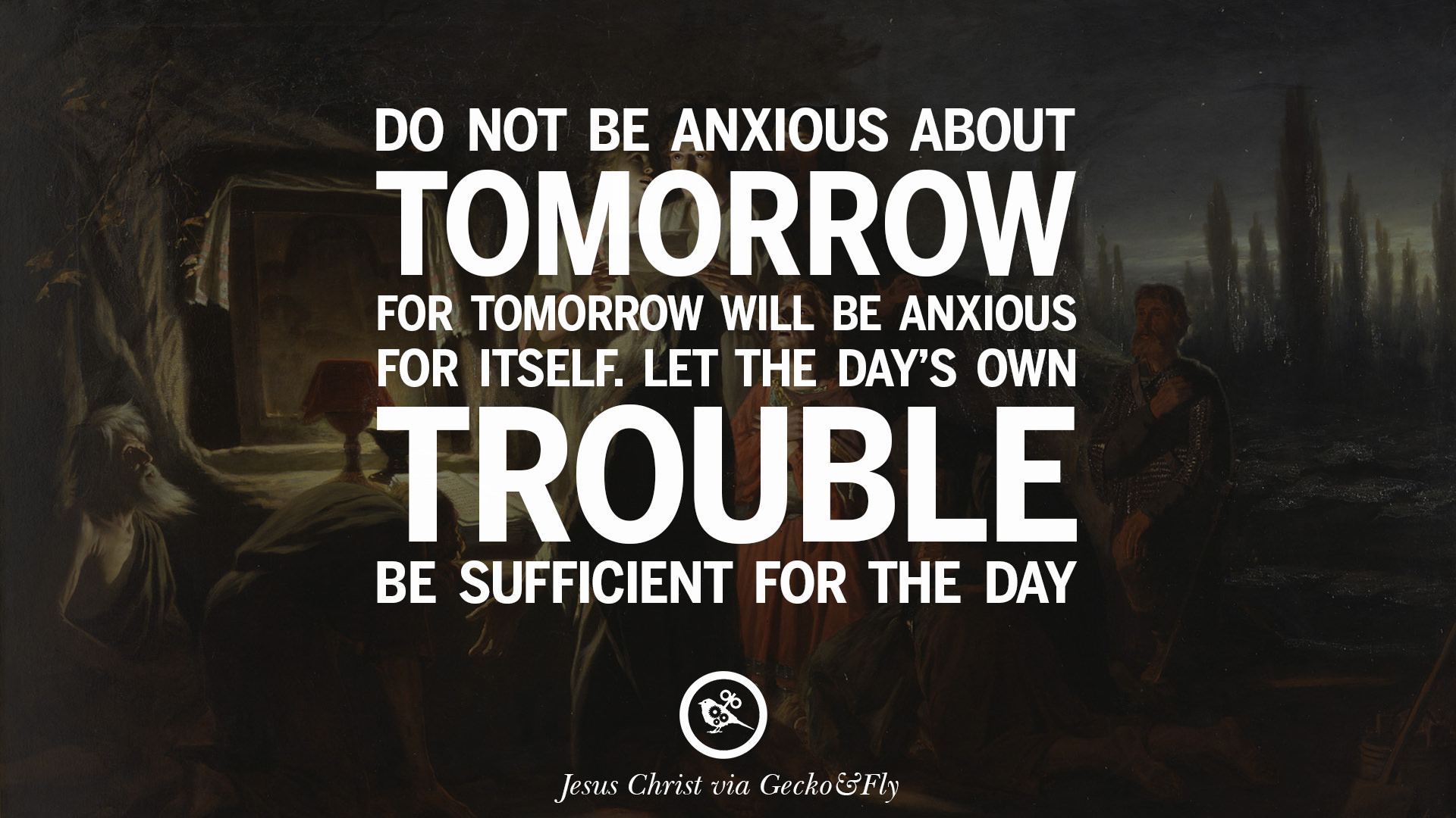 Do no be anxious about tomorrow for tomorrow will be anxious for itself let the days own trouble be sufficient for the day jesus christ