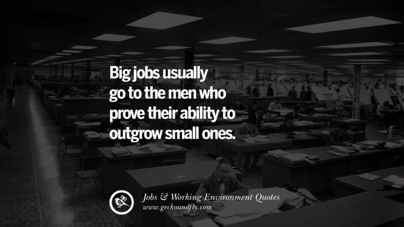 Big jobs usually go to the men who prove their ability to outgrow small ones. Quotes On Office Job Occupation, Working Environment and Career Success