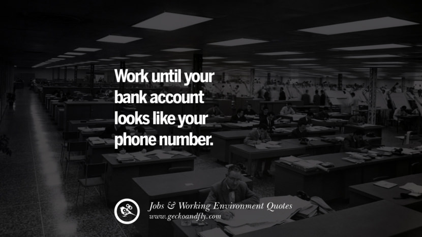 Work until your bank account looks like your phone number. Quotes On Office Job Occupation, Working Environment and Career Success