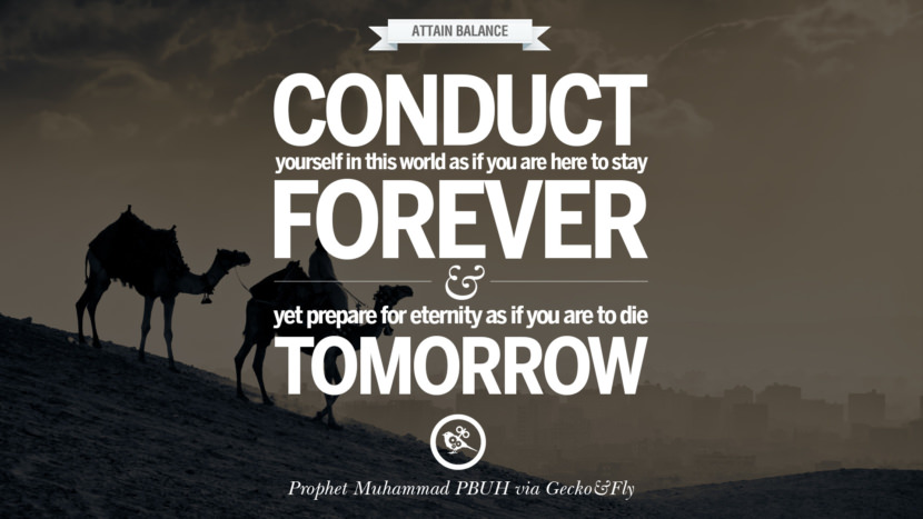 Conduct yourself in this world as if you are here to stay forever and yet prepare for eternity as if you are to die tomorrow. Beautiful Prophet Muhammad Quotes on Love, God, Compassion and Faith