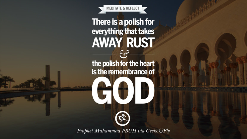 There is a polish for everything that takes away rust and the polish for the heart is the remembrance of God. Beautiful Prophet Muhammad Quotes on Love, God, Compassion and Faith