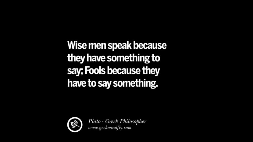 Wise men speak because they have something to say; Fools because they have to say something. Famous Philosophy Quotes by Plato on Love, Politics, Knowledge and Power