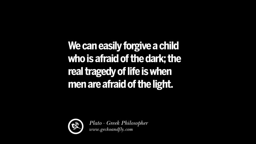 We can easily forgive a child who is afraid of the dark; the real tragedy of life is when men are afraid of the light. Quote by Plato