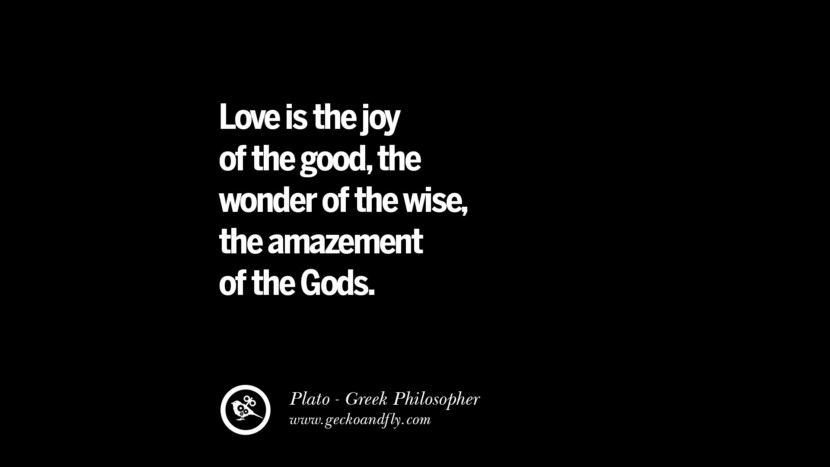 Love is the joy of the good, the wonder of the wise, the amazement of the Gods. Famous Philosophy Quotes by Plato on Love, Politics, Knowledge and Power