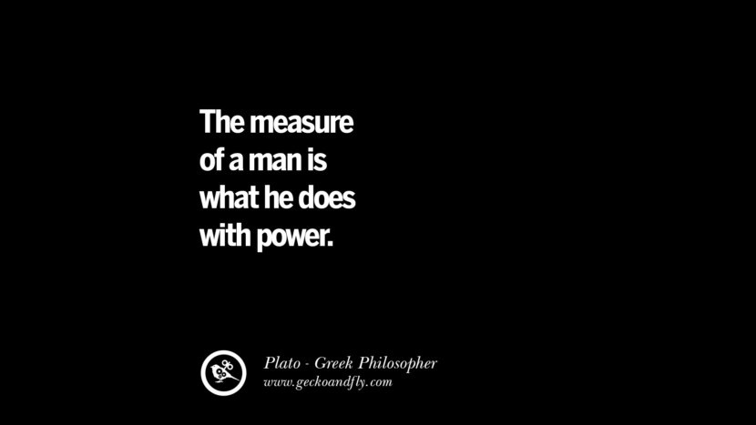 The measure of a man is what he does with power. Quote by Plato
