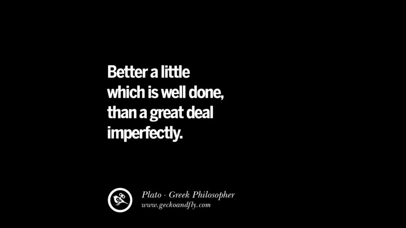 Better a little which is well done, than a great deal imperfectly. Quote by Plato