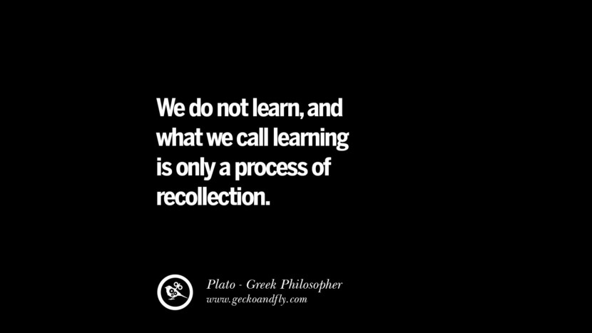 We do not learn, and what we call learning is only a process of recollection. Famous Philosophy Quotes by Plato on Love, Politics, Knowledge and Power
