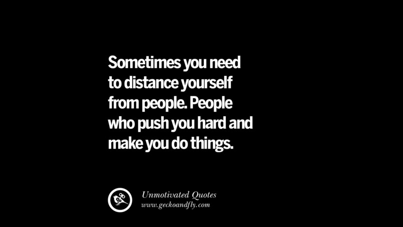 Sometimes you need to distance yourself from people. People who push you hard and make you do things. Unmotivated Quotes For Your Friends And Enemies That Are Overconfident