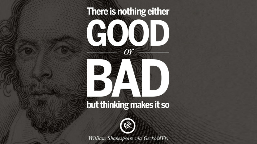 There is nothing either good or bad, but thinking makes it so. William Shakespeare Quotes About Love, Life, Friendship and Death