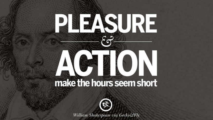 Please and action make the hours seem short. William Shakespeare Quotes About Love, Life, Friendship and Death