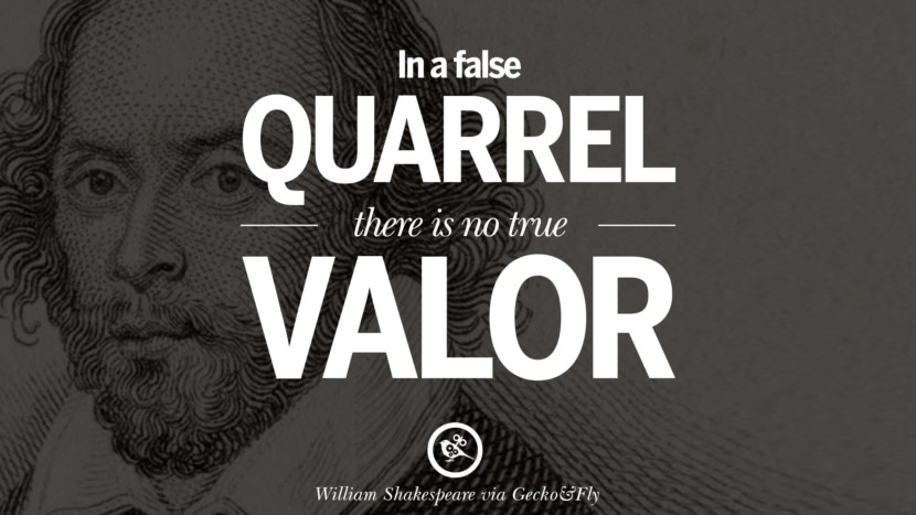 In a false quarrel, there is no true valor. William Shakespeare Quotes About Love, Life, Friendship and Death