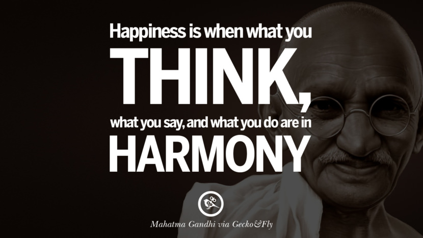 Happiness is when what you think what you say, and what you do are in harmony. - Mahatma Gandhi