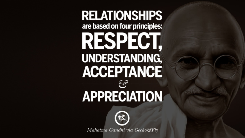 Relationships are based on four principles: Respect, understanding, acceptance and appreciation. - Mahatma Gandhi