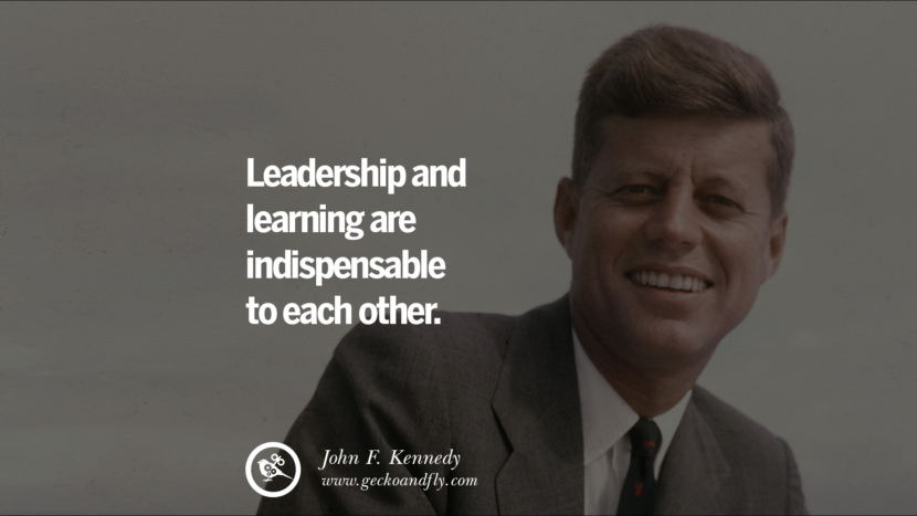 Leadership and learning are indispensable to each other. - John Fitzgerald Kennedy Famous President John F. Kennedy Quotes on Freedom, Peace, War and Country JFK