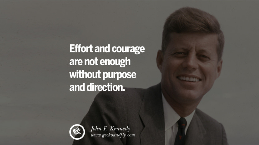 Effort and courage are not enough without purpose and direction. - John Fitzgerald Kennedy Famous President John F. Kennedy Quotes on Freedom, Peace, War and Country JFK