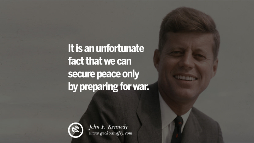 It is an unfortunate fact that we can secure peace only by preparing for war. - John Fitzgerald Kennedy Famous President John F. Kennedy Quotes on Freedom, Peace, War and Country JFK