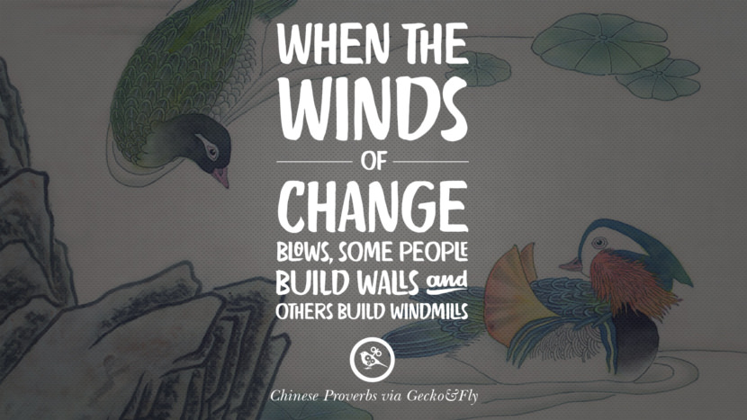 When the winds of change blows, some people build walls and others build windmills. Ancient Chinese Proverbs and Quotes on Love, Life, Wisdom, Knowledge and Success