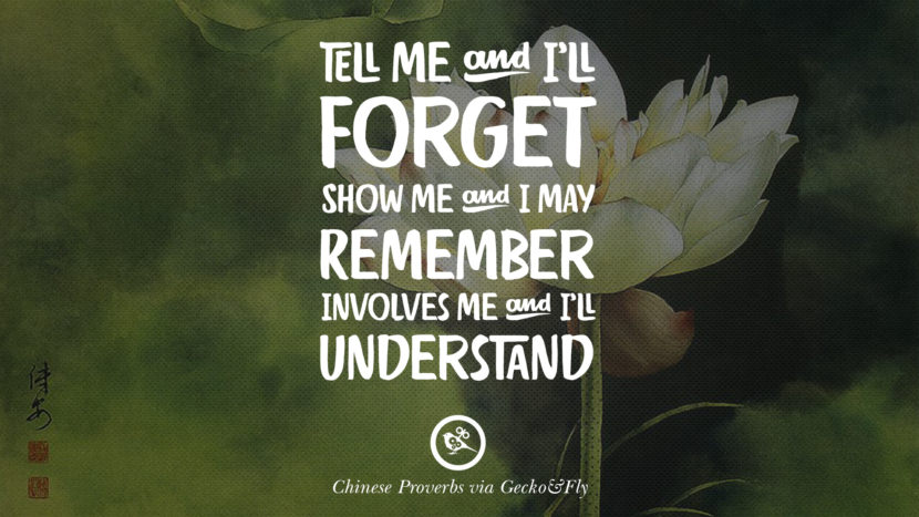 Tell me and I'll forget. Show me and I may remember. Involves me and I'll understand. Ancient Chinese Proverbs and Quotes on Love, Life, Wisdom, Knowledge and Success