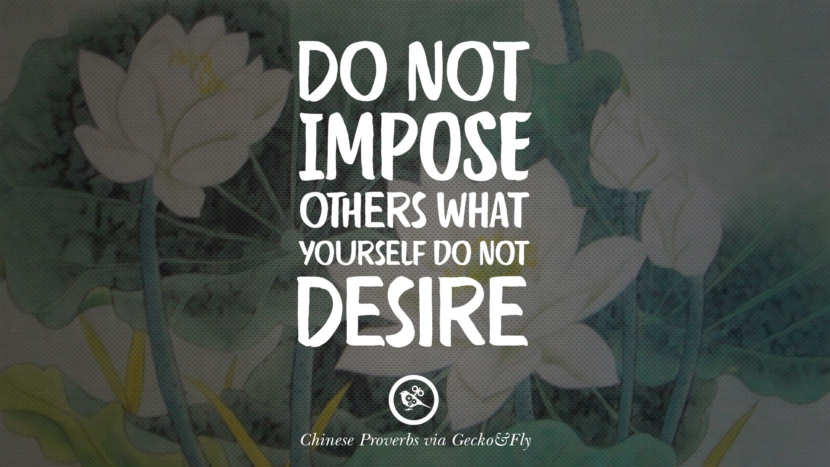 Do not impose others what yourself do not desire. Ancient Chinese Proverbs and Quotes on Love, Life, Wisdom, Knowledge and Success
